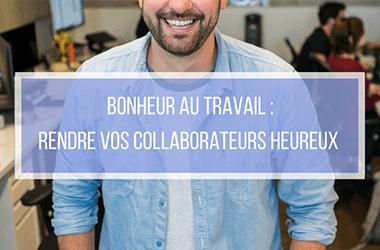 Bonheur au travail : rendre vos collaborateurs heureux!