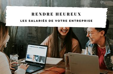 Rendre heureux les salariés de votre entreprise