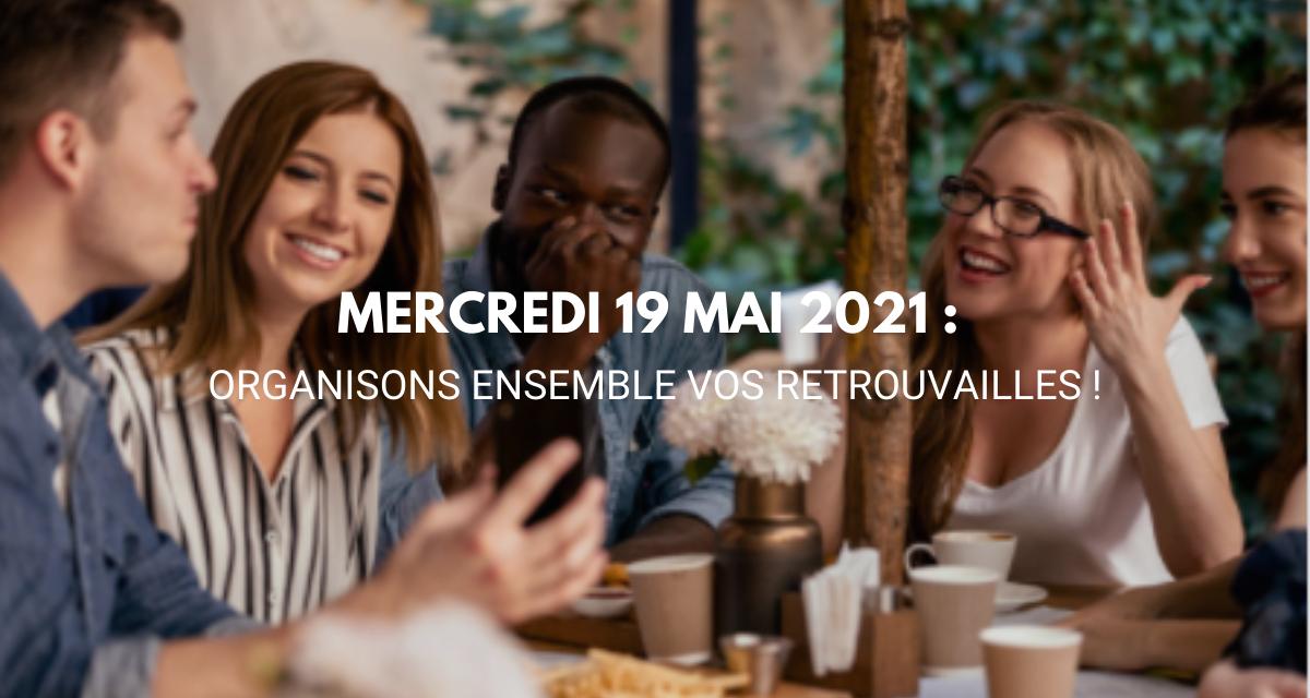 MERCREDI 19 MAI 2021 : Organisons ensemble vos retrouvailles !